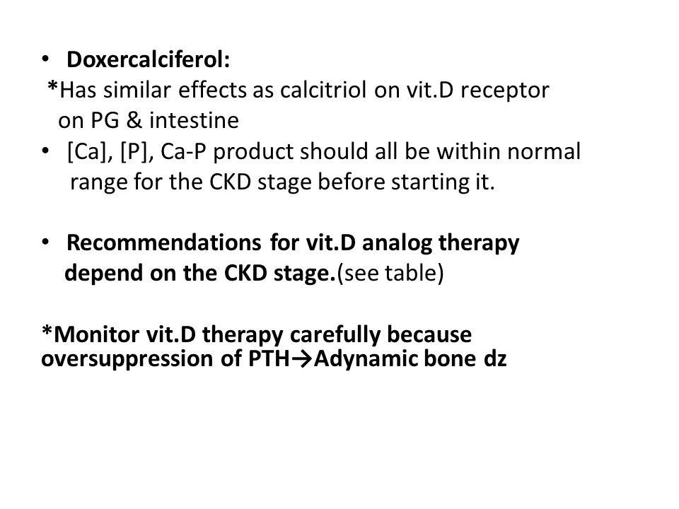 Doxercalciferol: *Has similar effects as calcitriol on vit.D receptor. on PG & intestine. [Ca], [P], Ca-P product should all be within normal.